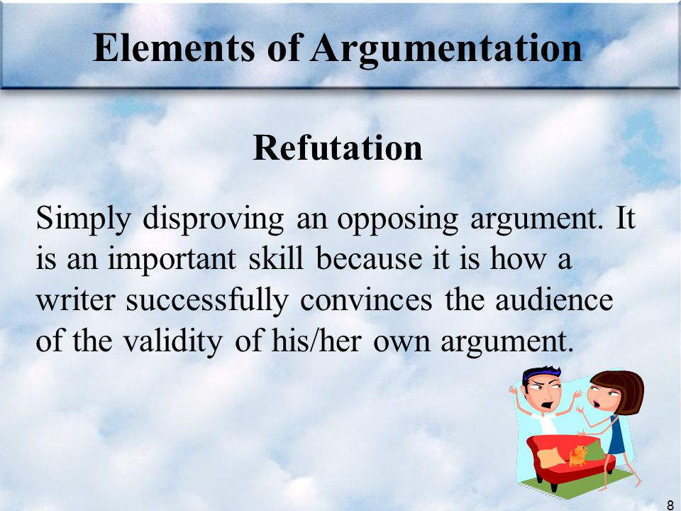 8 Refutation Simply disproving an opposing argument. It is an important skill because it is how a writer successfully convinces the audience of the va