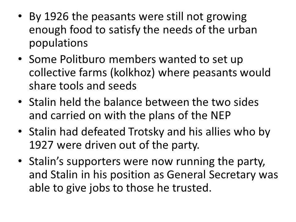 By 1926 the peasants were still not growing enough food to satisfy the needs of the urban populations Some Politburo members wanted to set up collective farms (kolkhoz) where peasants would share tools and seeds Stalin held the balance between the two sides and carried on with the plans of the NEP Stalin had defeated Trotsky and his allies who by 1927 were driven out of the party.