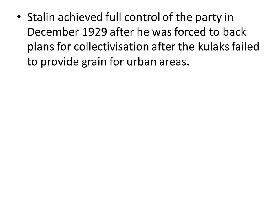 Stalin achieved full control of the party in December 1929 after he was forced to back plans for collectivisation after the kulaks failed to provide grain for urban areas.
