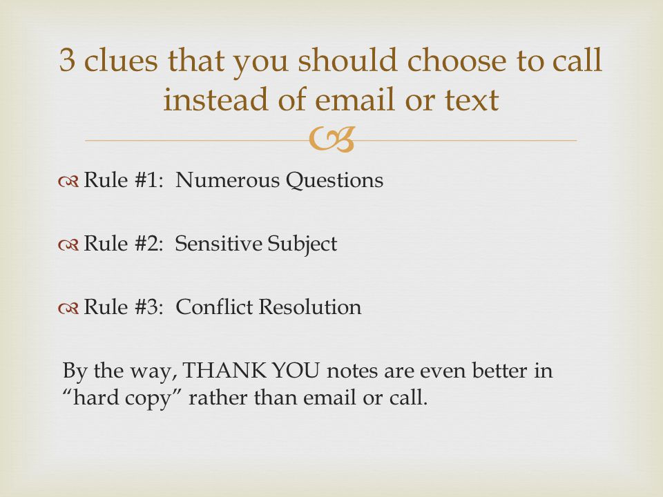   Rule #1: Numerous Questions  Rule #2: Sensitive Subject  Rule #3: Conflict Resolution By the way, THANK YOU notes are even better in hard copy rather than email or call.