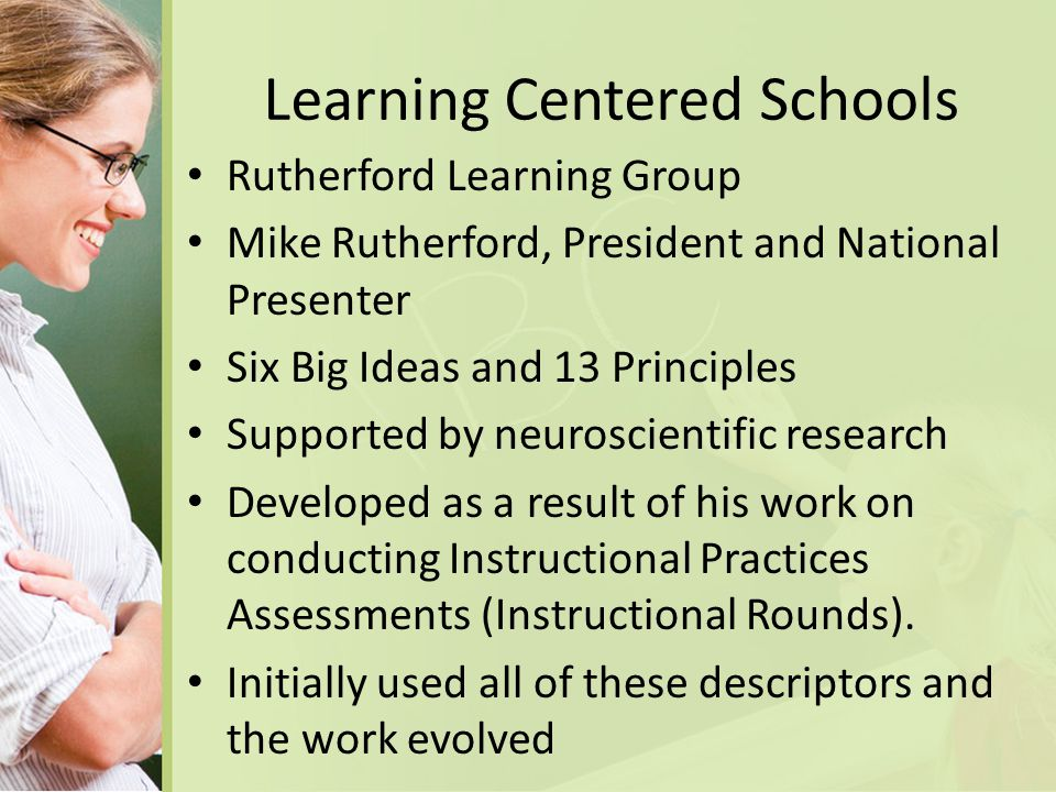 Learning Centered Schools Rutherford Learning Group Mike Rutherford, President and National Presenter Six Big Ideas and 13 Principles Supported by neuroscientific research Developed as a result of his work on conducting Instructional Practices Assessments (Instructional Rounds).