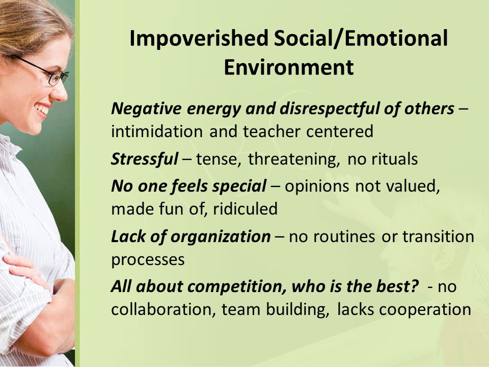 Impoverished Social/Emotional Environment Negative energy and disrespectful of others – intimidation and teacher centered Stressful – tense, threatening, no rituals No one feels special – opinions not valued, made fun of, ridiculed Lack of organization – no routines or transition processes All about competition, who is the best.
