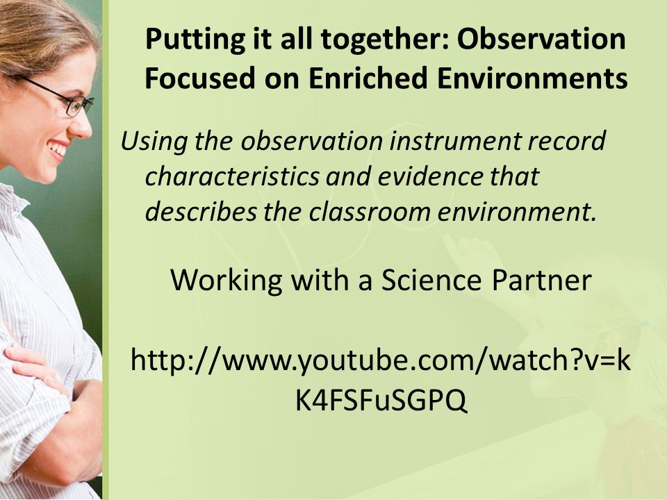 Putting it all together: Observation Focused on Enriched Environments Using the observation instrument record characteristics and evidence that describes the classroom environment.