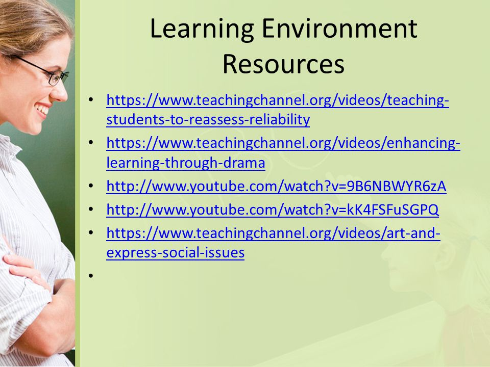 Learning Environment Resources https://www.teachingchannel.org/videos/teaching- students-to-reassess-reliability https://www.teachingchannel.org/videos/teaching- students-to-reassess-reliability https://www.teachingchannel.org/videos/enhancing- learning-through-drama https://www.teachingchannel.org/videos/enhancing- learning-through-drama http://www.youtube.com/watch v=9B6NBWYR6zA http://www.youtube.com/watch v=kK4FSFuSGPQ https://www.teachingchannel.org/videos/art-and- express-social-issues https://www.teachingchannel.org/videos/art-and- express-social-issues