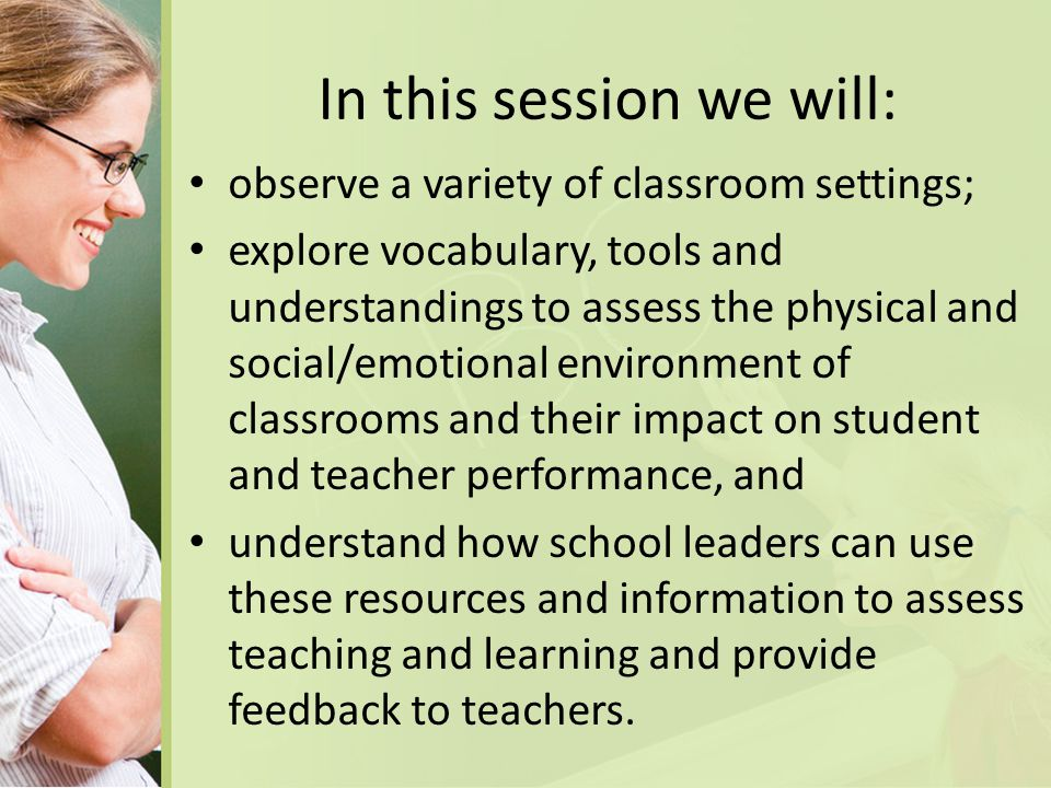 In this session we will: observe a variety of classroom settings; explore vocabulary, tools and understandings to assess the physical and social/emotional environment of classrooms and their impact on student and teacher performance, and understand how school leaders can use these resources and information to assess teaching and learning and provide feedback to teachers.