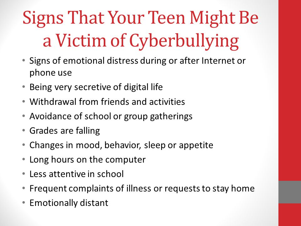 Signs That Your Teen Might Be a Victim of Cyberbullying Signs of emotional distress during or after Internet or phone use Being very secretive of digital life Withdrawal from friends and activities Avoidance of school or group gatherings Grades are falling Changes in mood, behavior, sleep or appetite Long hours on the computer Less attentive in school Frequent complaints of illness or requests to stay home Emotionally distant