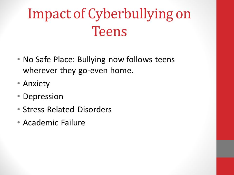 Impact of Cyberbullying on Teens No Safe Place: Bullying now follows teens wherever they go-even home.