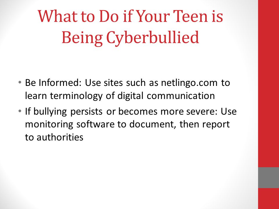 What to Do if Your Teen is Being Cyberbullied Be Informed: Use sites such as netlingo.com to learn terminology of digital communication If bullying persists or becomes more severe: Use monitoring software to document, then report to authorities