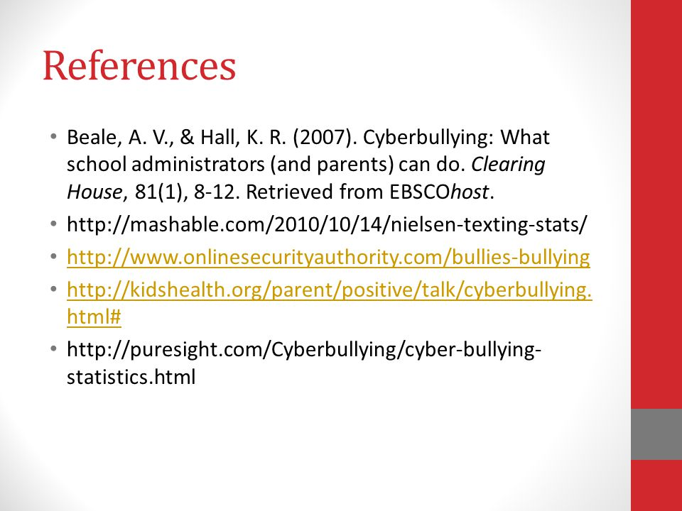 References Beale, A. V., & Hall, K. R. (2007). Cyberbullying: What school administrators (and parents) can do. Clearing House, 81(1), 8-12. Retrieved