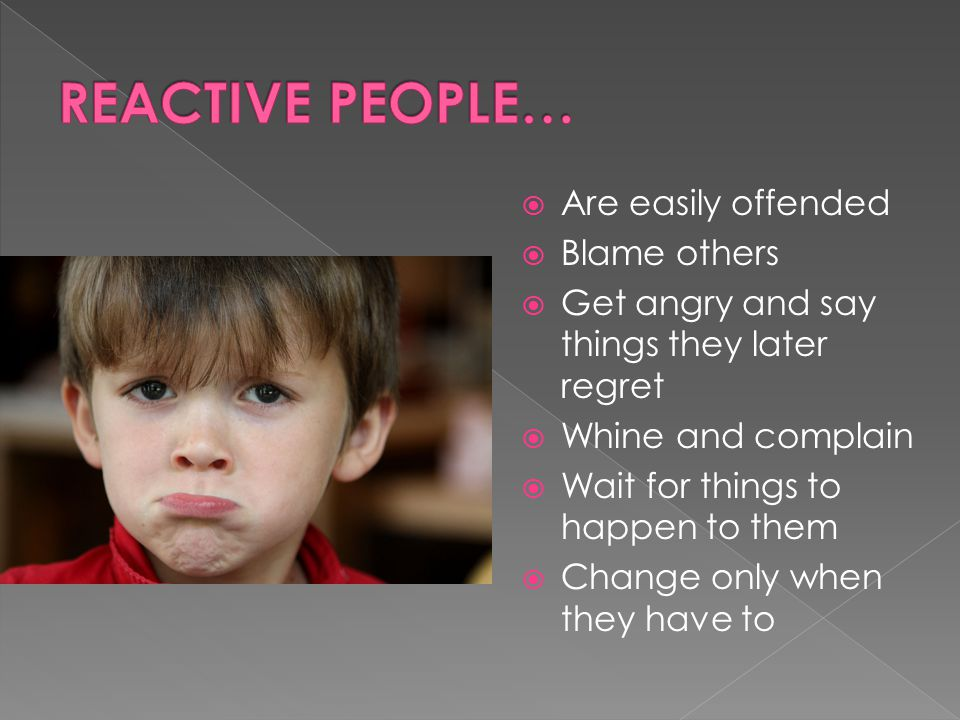  Are easily offended  Blame others  Get angry and say things they later regret  Whine and complain  Wait for things to happen to them  Change only when they have to