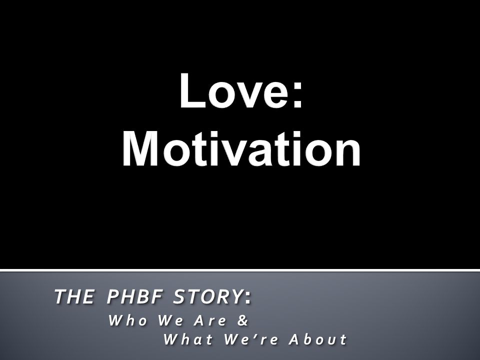 THE PHBF STORY : Who We Are & Who We Are & What We're About What We're About THE PHBF STORY : Who We Are & Who We Are & What We're About What We're About
