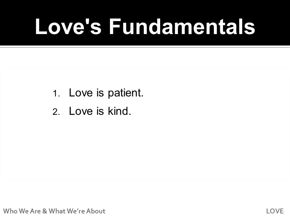 Who We Are & What We're About LOVE Love s Fundamentals 1. Love is patient. 2. Love is kind.