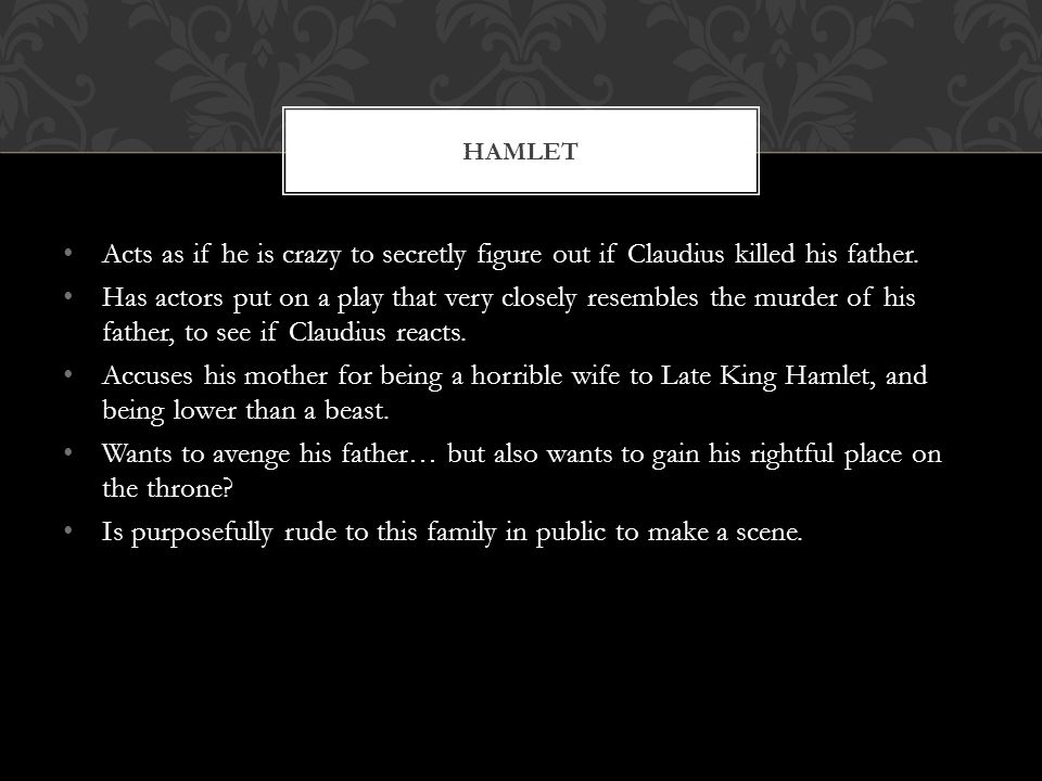 Acts as if he is crazy to secretly figure out if Claudius killed his father. Has actors put on a play that very closely resembles the murder of his fa