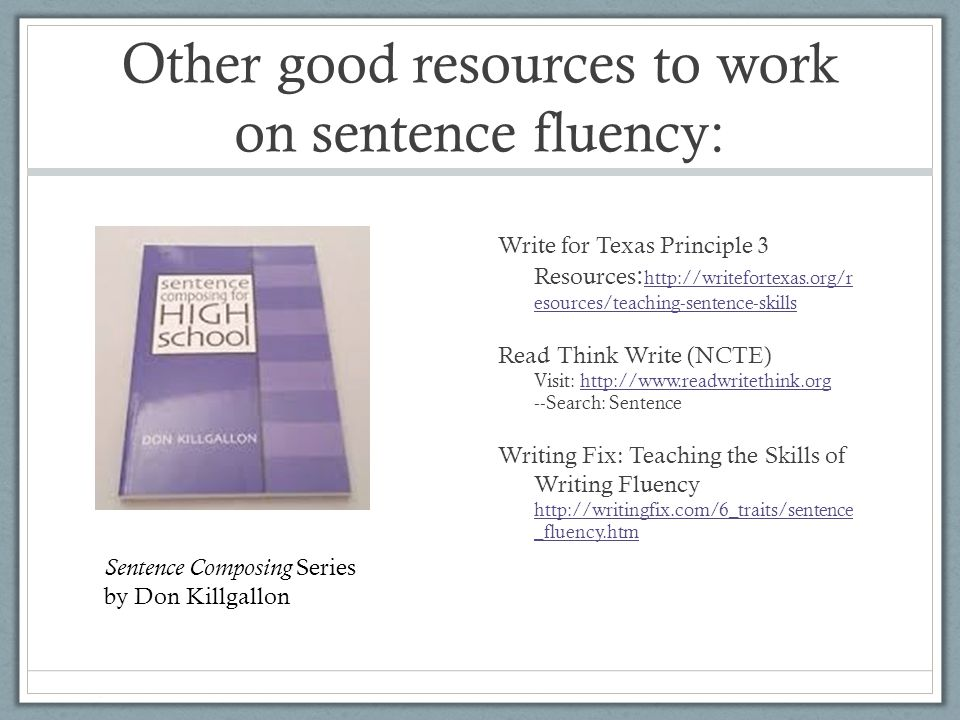 Other good resources to work on sentence fluency: Write for Texas Principle 3 Resources : http://writefortexas.org/r esources/teaching-sentence-skills http://writefortexas.org/r esources/teaching-sentence-skills Read Think Write (NCTE) Visit: http://www.readwritethink.org --Search: Sentencehttp://www.readwritethink.org Writing Fix: Teaching the Skills of Writing Fluency http://writingfix.com/6_traits/sentence _fluency.htm http://writingfix.com/6_traits/sentence _fluency.htm Sentence Composing Series by Don Killgallon