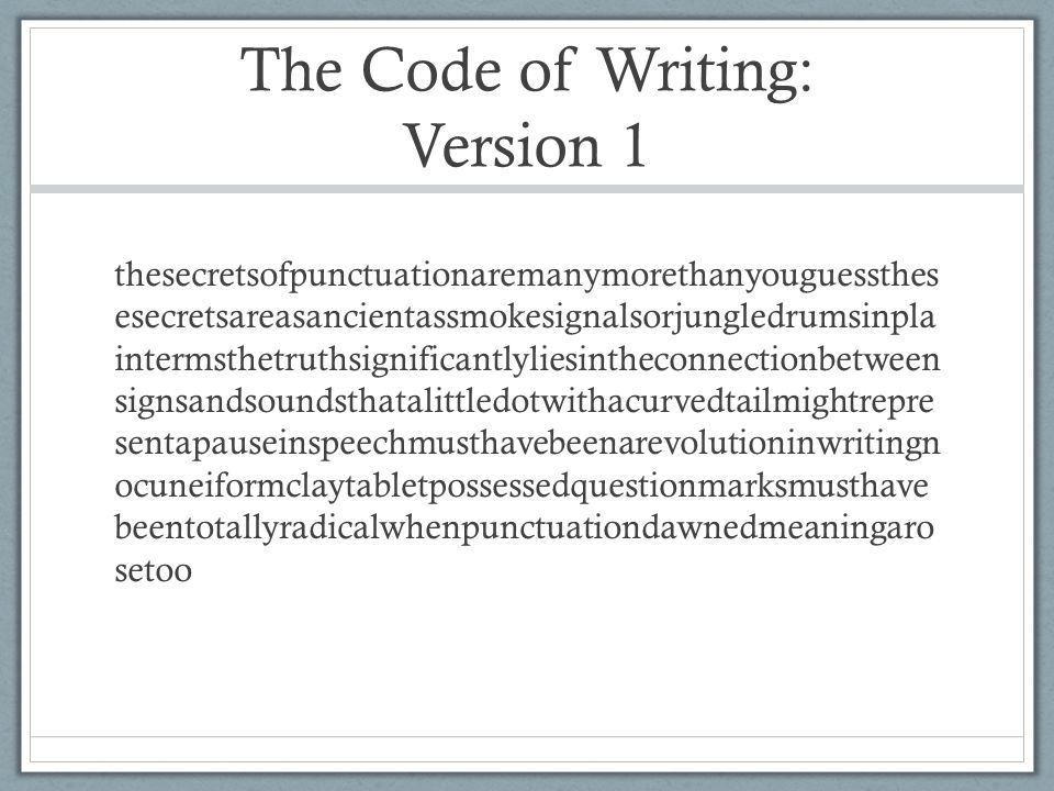 The Code of Writing: Version 1 thesecretsofpunctuationaremanymorethanyouguessthes esecretsareasancientassmokesignalsorjungledrumsinpla intermsthetruthsignificantlyliesintheconnectionbetween signsandsoundsthatalittledotwithacurvedtailmightrepre sentapauseinspeechmusthavebeenarevolutioninwritingn ocuneiformclaytabletpossessedquestionmarksmusthave beentotallyradicalwhenpunctuationdawnedmeaningaro setoo