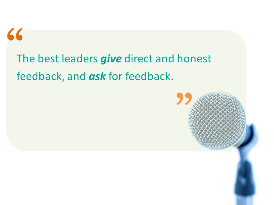 The best leaders give direct and honest feedback, and ask for feedback.