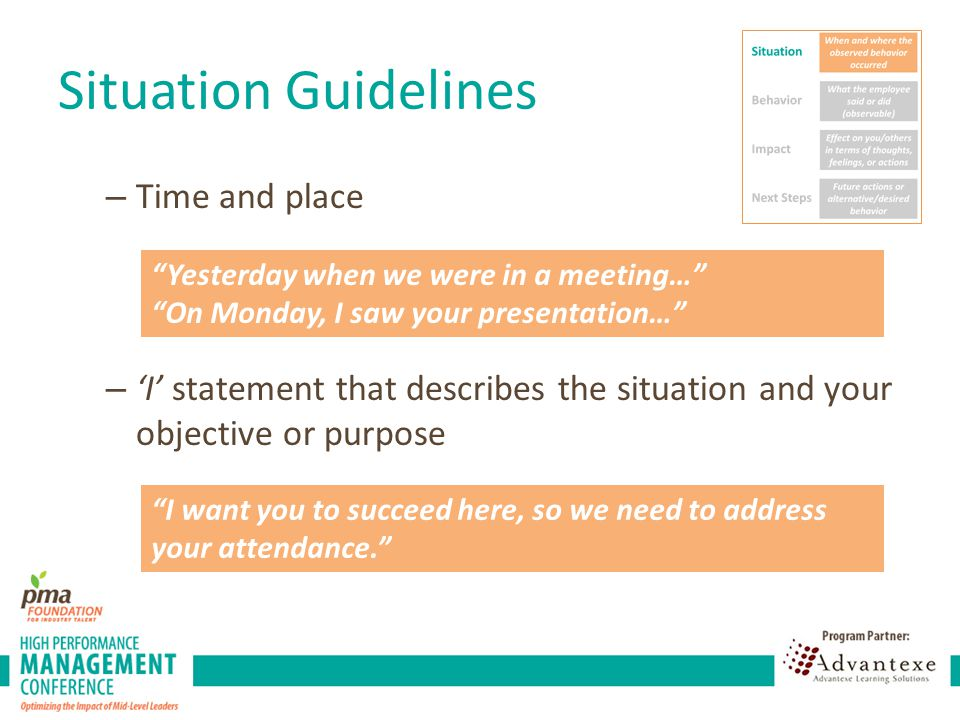 Situation Guidelines – Time and place – 'I' statement that describes the situation and your objective or purpose Yesterday when we were in a meeting… On Monday, I saw your presentation… I want you to succeed here, so we need to address your attendance.