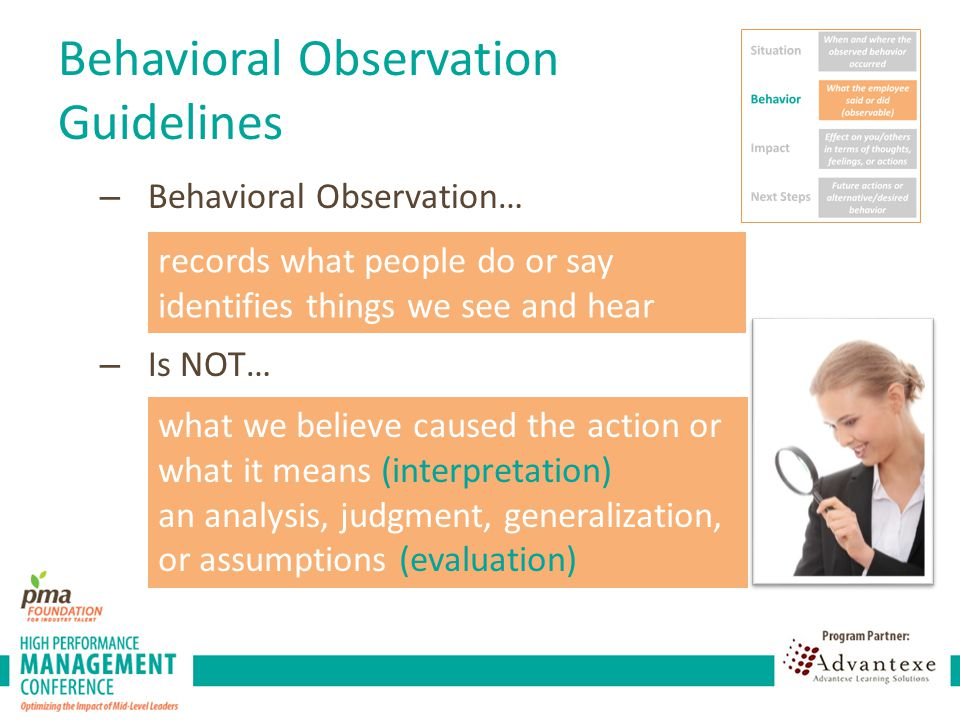 Behavioral Observation Guidelines – Behavioral Observation… – Is NOT… records what people do or say identifies things we see and hear what we believe caused the action or what it means (interpretation) an analysis, judgment, generalization, or assumptions (evaluation)