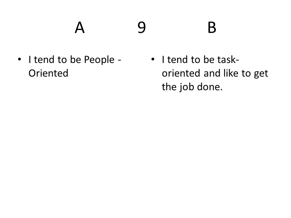 A 9 B I tend to be People - Oriented I tend to be task- oriented and like to get the job done.