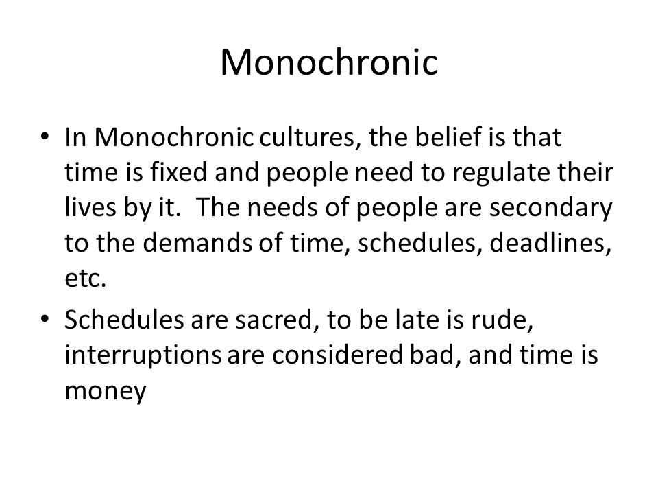 Monochronic In Monochronic cultures, the belief is that time is fixed and people need to regulate their lives by it.