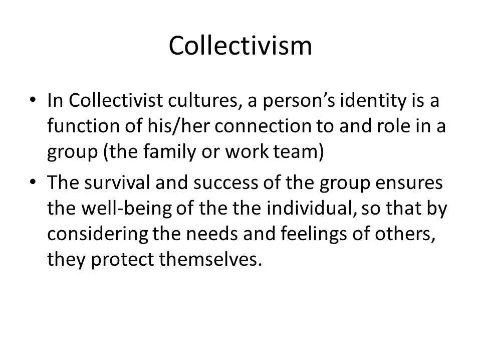 Collectivism In Collectivist cultures, a person's identity is a function of his/her connection to and role in a group (the family or work team) The survival and success of the group ensures the well-being of the the individual, so that by considering the needs and feelings of others, they protect themselves.
