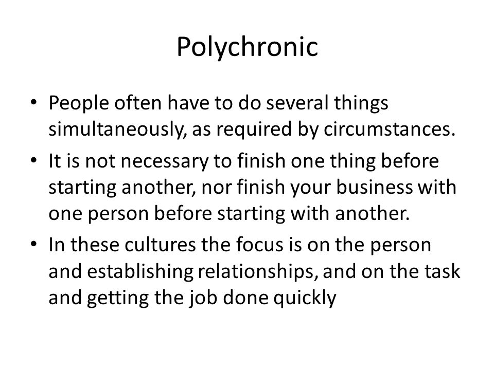 Polychronic People often have to do several things simultaneously, as required by circumstances.
