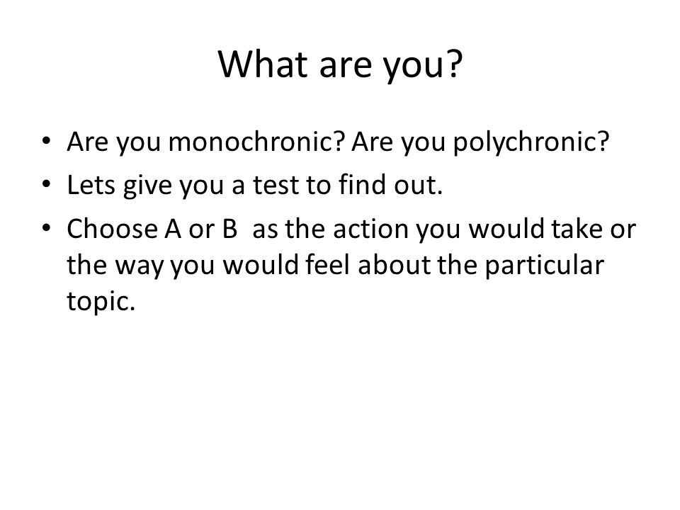 What are you.Are you monochronic. Are you polychronic.