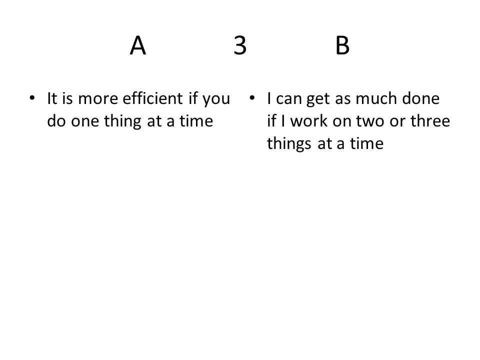 A 3 B It is more efficient if you do one thing at a time I can get as much done if I work on two or three things at a time