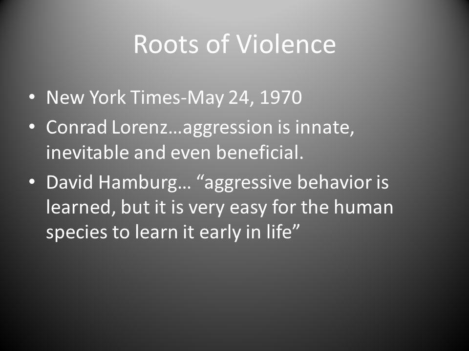 "Roots of Violence New York Times-May 24, 1970 Conrad Lorenz…aggression is innate, inevitable and even beneficial. David Hamburg… ""aggressive behavior"