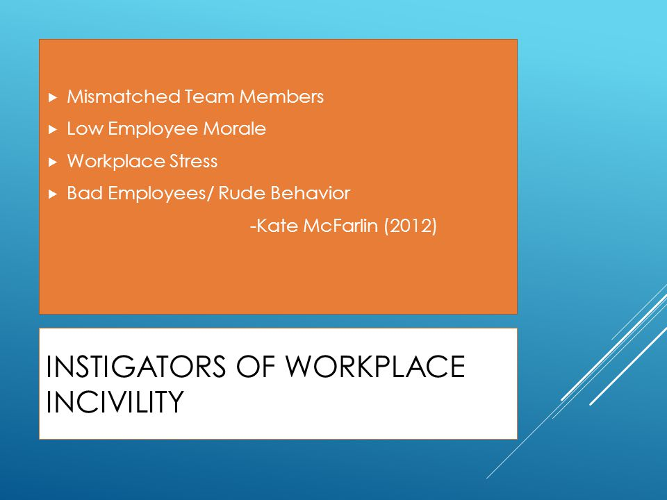 INSTIGATORS OF WORKPLACE INCIVILITY  Mismatched Team Members  Low Employee Morale  Workplace Stress  Bad Employees/ Rude Behavior -Kate McFarlin (