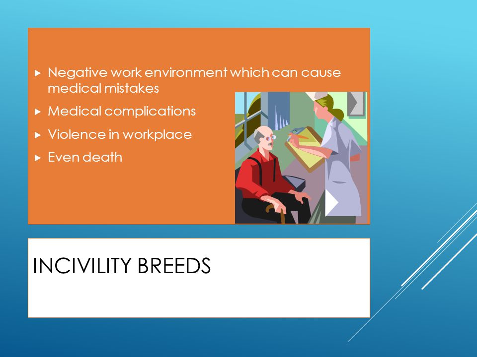 INCIVILITY BREEDS  Negative work environment which can cause medical mistakes  Medical complications  Violence in workplace  Even death