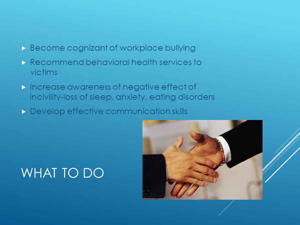 WHAT TO DO  Become cognizant of workplace bullying  Recommend behavioral health services to victims  Increase awareness of negative effect of inciv