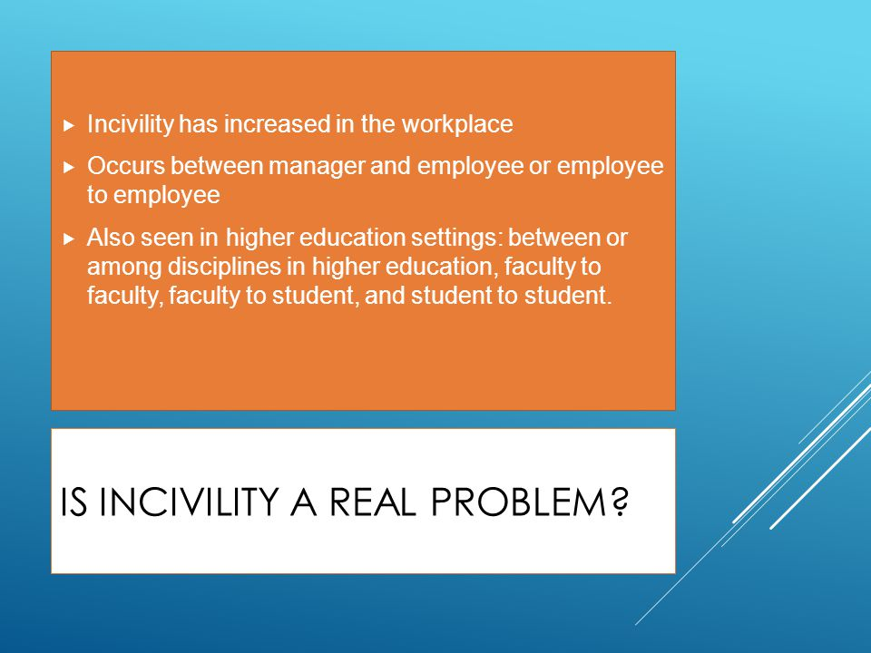 IS INCIVILITY A REAL PROBLEM?  Incivility has increased in the workplace  Occurs between manager and employee or employee to employee  Also seen in