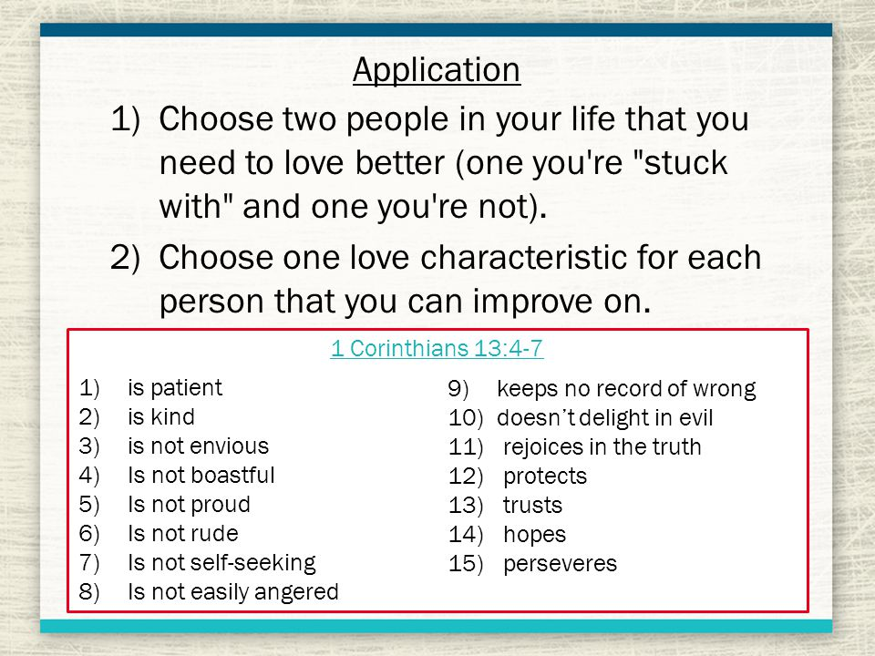 Application 1)Choose two people in your life that you need to love better (one you re stuck with and one you re not).