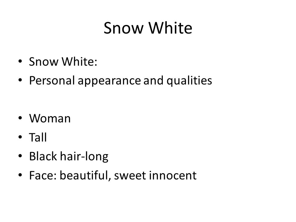 Snow White Snow White: Personal appearance and qualities Woman Tall Black hair-long Face: beautiful, sweet innocent