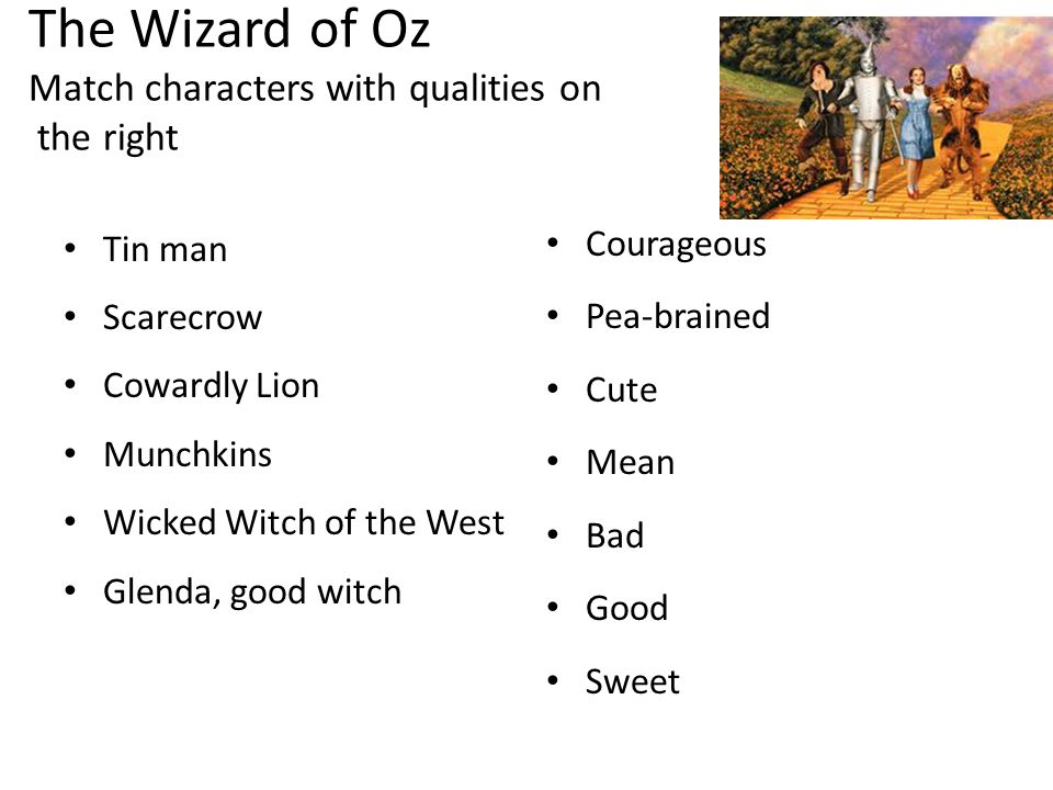 The Wizard of Oz Match characters with qualities on the right Tin man Scarecrow Cowardly Lion Munchkins Wicked Witch of the West Glenda, good witch Co