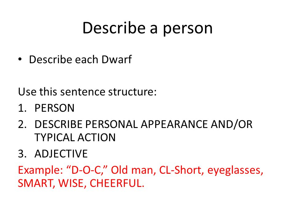 Describe a person Describe each Dwarf Use this sentence structure: 1.PERSON 2.DESCRIBE PERSONAL APPEARANCE AND/OR TYPICAL ACTION 3.ADJECTIVE Example: