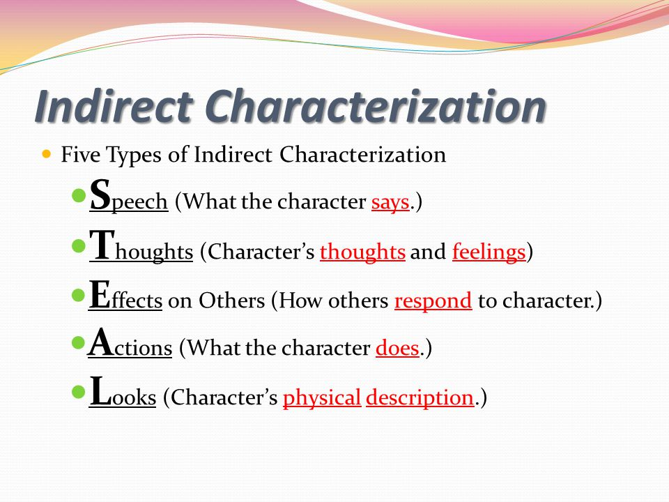 Indirect Characterization Five Types of Indirect Characterization S peech (What the character says.) T houghts (Character's thoughts and feelings) E ffects on Others (How others respond to character.) A ctions (What the character does.) L ooks (Character's physical description.)