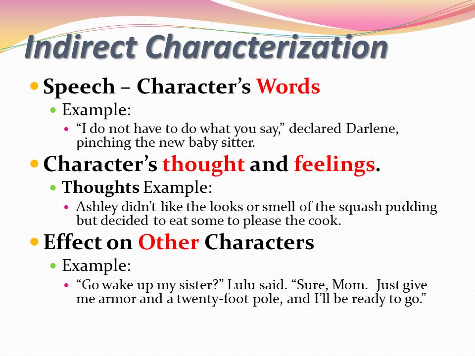 Indirect Characterization Speech – Character's Words Example: I do not have to do what you say, declared Darlene, pinching the new baby sitter.