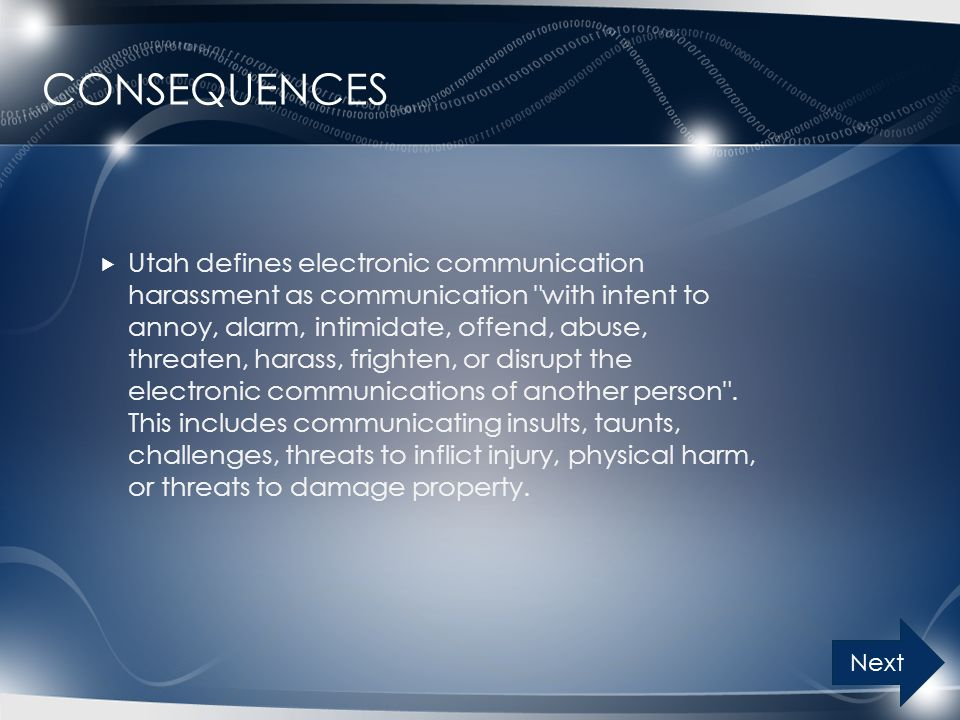 CONSEQUENCES  Utah defines electronic communication harassment as communication with intent to annoy, alarm, intimidate, offend, abuse, threaten, harass, frighten, or disrupt the electronic communications of another person .