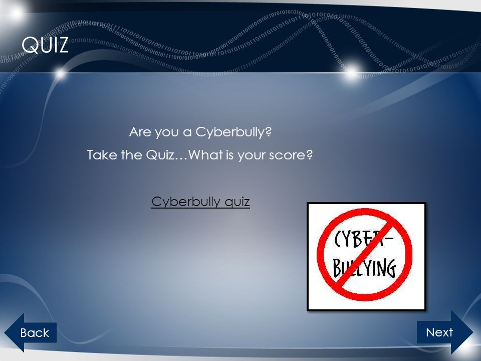 QUIZ Are you a Cyberbully? Take the Quiz…What is your score? Cyberbully quiz Next Back