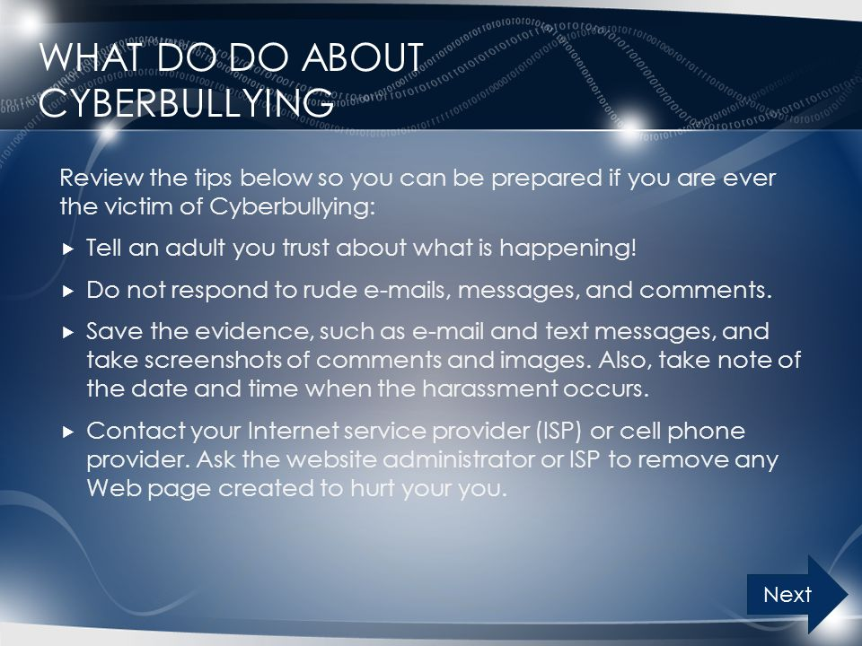 WHAT DO DO ABOUT CYBERBULLYING Review the tips below so you can be prepared if you are ever the victim of Cyberbullying:  Tell an adult you trust about what is happening.