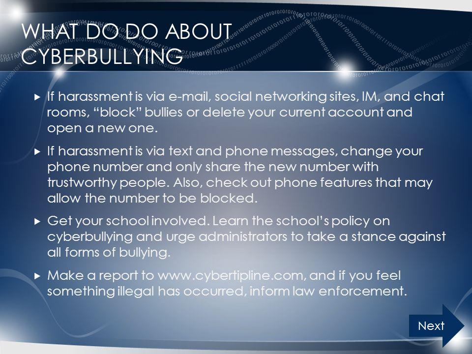 WHAT DO DO ABOUT CYBERBULLYING  If harassment is via e-mail, social networking sites, IM, and chat rooms, block bullies or delete your current account and open a new one.