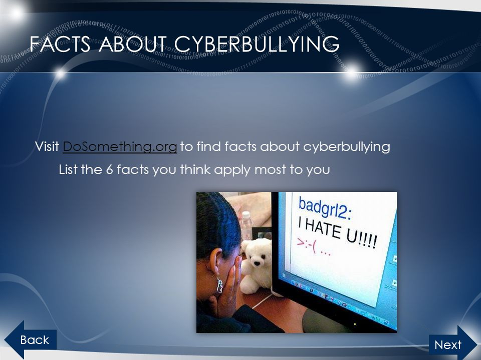 FACTS ABOUT CYBERBULLYING Visit DoSomething.org to find facts about cyberbullyingDoSomething.org List the 6 facts you think apply most to you Back Next