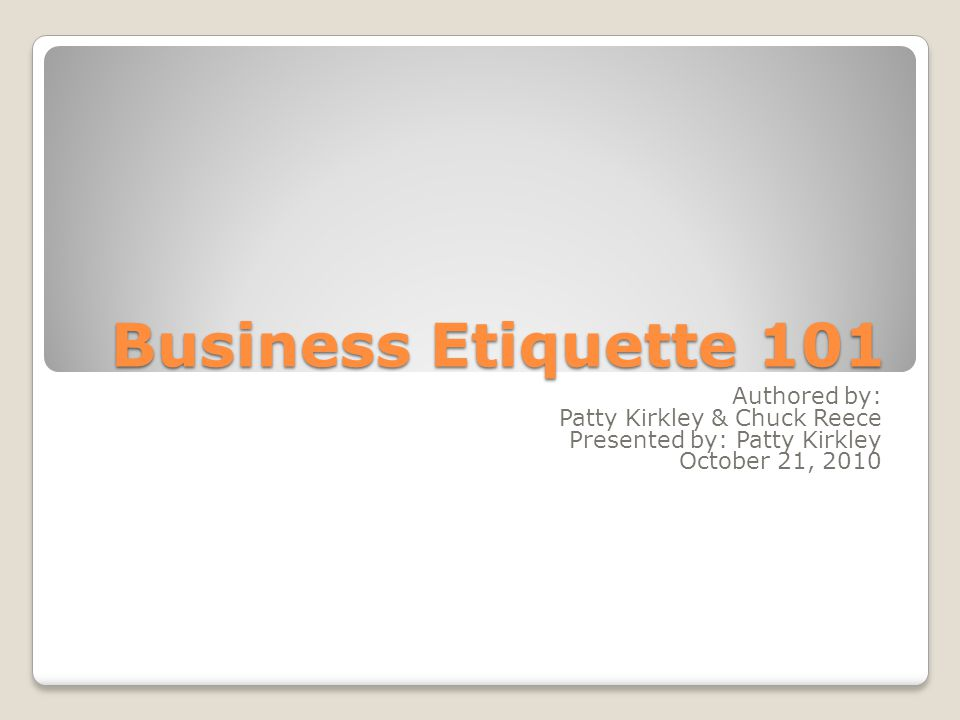 Business Etiquette 101 Authored by: Patty Kirkley & Chuck Reece Presented by: Patty Kirkley October 21, 2010