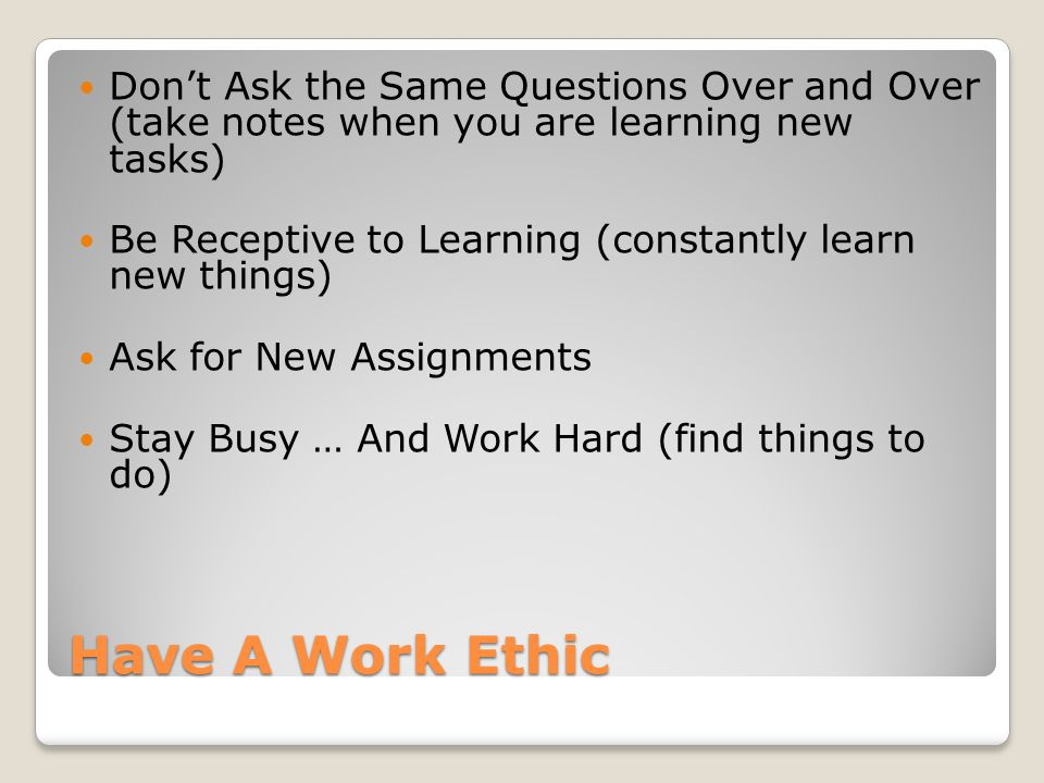 Have A Work Ethic Don't Ask the Same Questions Over and Over (take notes when you are learning new tasks) Be Receptive to Learning (constantly learn new things) Ask for New Assignments Stay Busy … And Work Hard (find things to do)
