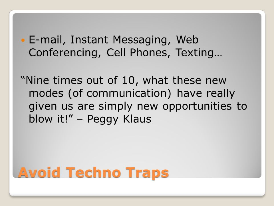 Avoid Techno Traps E-mail, Instant Messaging, Web Conferencing, Cell Phones, Texting… Nine times out of 10, what these new modes (of communication) have really given us are simply new opportunities to blow it! – Peggy Klaus