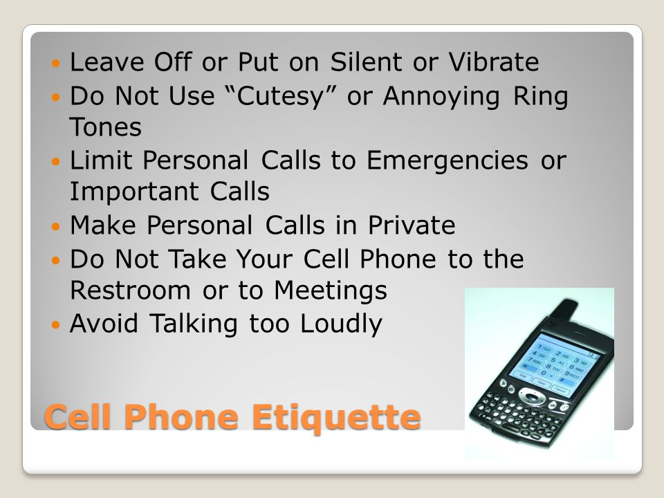 Cell Phone Etiquette Leave Off or Put on Silent or Vibrate Do Not Use Cutesy or Annoying Ring Tones Limit Personal Calls to Emergencies or Important Calls Make Personal Calls in Private Do Not Take Your Cell Phone to the Restroom or to Meetings Avoid Talking too Loudly