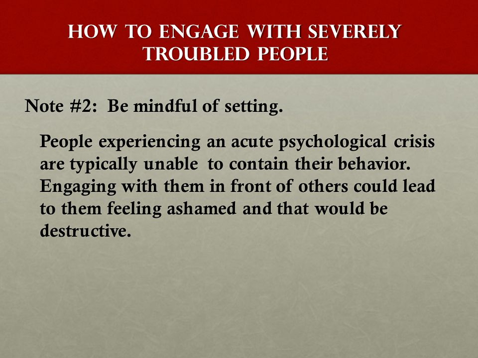 How to Engage with Severely Troubled people Note #2: Be mindful of setting.