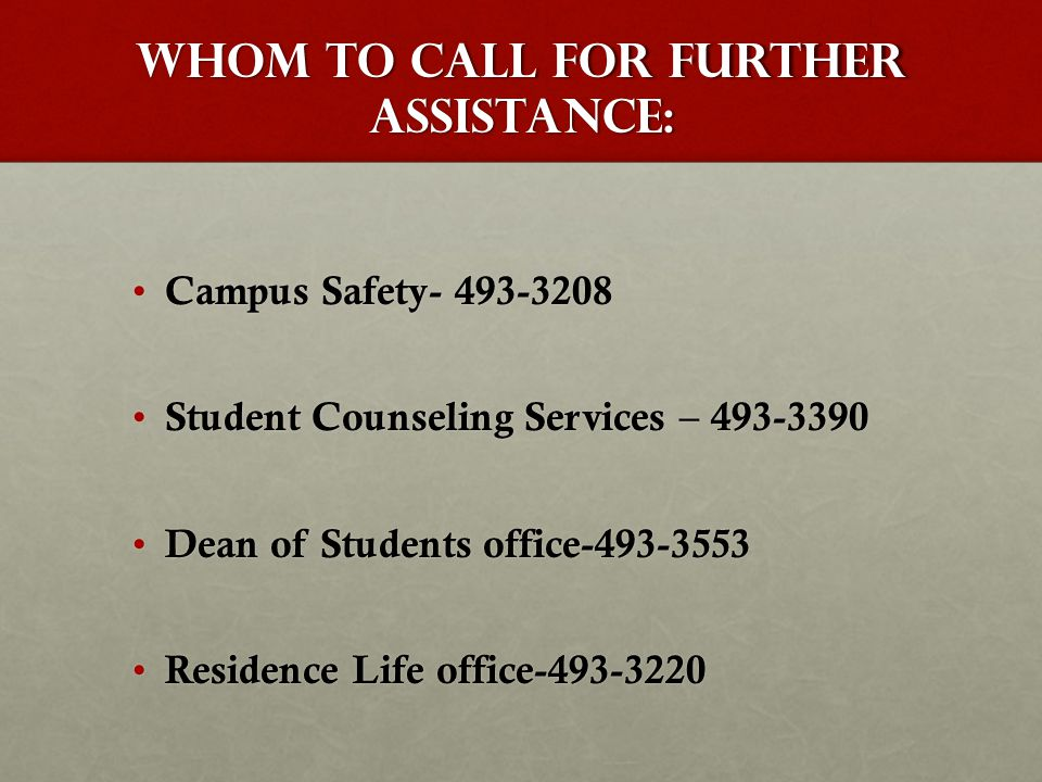 Whom to Call For Further Assistance: Campus Safety- 493-3208 Campus Safety- 493-3208 Student Counseling Services – 493-3390 Student Counseling Services – 493-3390 Dean of Students office-493-3553 Dean of Students office-493-3553 Residence Life office-493-3220 Residence Life office-493-3220